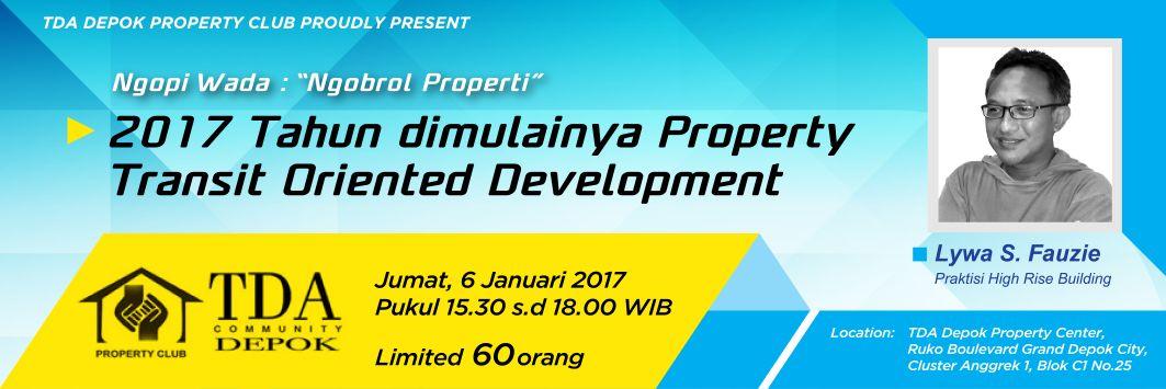 Ngobrol Properti '2017 Dimulainya Transit Oriented Development Property' – TDA Depok Forum (6 Januari 2017)